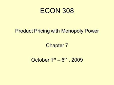 ECON 308 Product Pricing with Monopoly Power Chapter 7 October 1 st – 6 th, 2009.