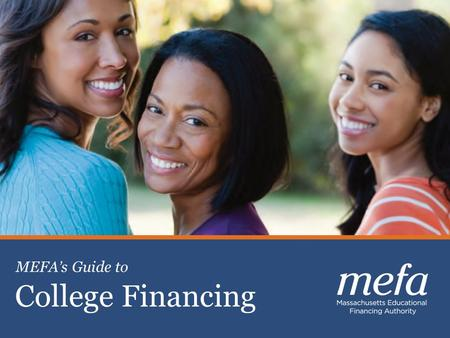 1 Celebrating 30 years of Excellence Planning, Saving & Paying for College College Financing MEFA's Guide to.