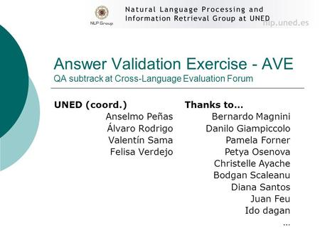 Answer Validation Exercise - AVE QA subtrack at Cross-Language Evaluation Forum UNED (coord.) Anselmo Peñas Álvaro Rodrigo Valentín Sama Felisa Verdejo.