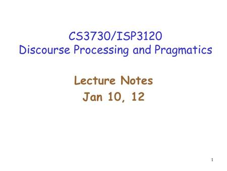 1 CS3730/ISP3120 Discourse Processing and Pragmatics Lecture Notes Jan 10, 12.