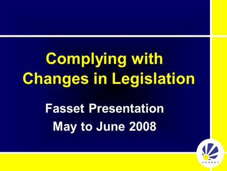 Complying with Changes in Legislation Fasset Presentation May to June 2008.