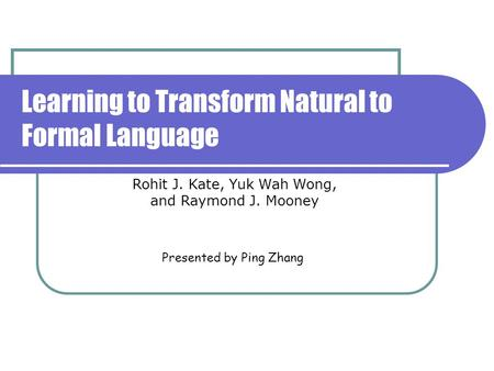 Learning to Transform Natural to Formal Language Presented by Ping Zhang Rohit J. Kate, Yuk Wah Wong, and Raymond J. Mooney.