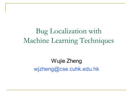 Bug Localization with Machine Learning Techniques Wujie Zheng