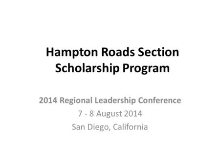 Hampton Roads Section Scholarship Program 2014 Regional Leadership Conference 7 - 8 August 2014 San Diego, California.