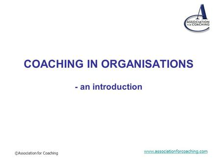 Www.associationforcoaching.com ©Association for Coaching COACHING IN ORGANISATIONS - an introduction.