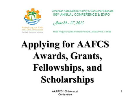 Applying for AAFCS Awards, Grants, Fellowships, and Scholarships 1 American Association of Family & Consumer Sciences 106 th ANNUAL CONFERENCE & EXPO June.