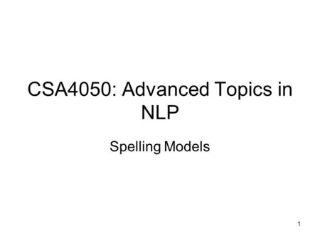 1 CSA4050: Advanced Topics in NLP Spelling Models.