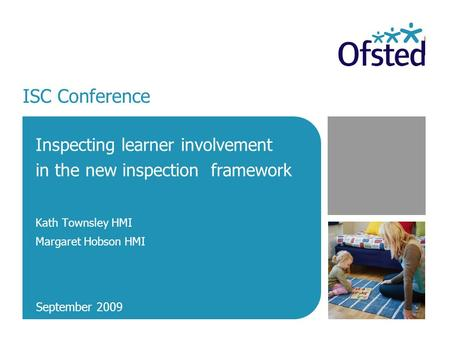 ISC Conference Inspecting learner involvement in the new inspection framework Kath Townsley HMI Margaret Hobson HMI September 2009.