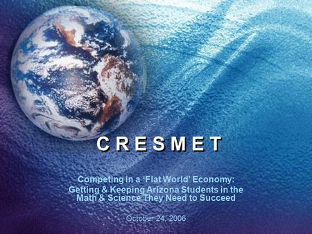 C R E S M E T Competing in a 'Flat World' Economy: Getting & Keeping Arizona Students in the Math & Science They Need to Succeed October 24, 2006.