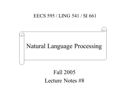 Fall 2005 Lecture Notes #8 EECS 595 / LING 541 / SI 661 Natural Language Processing.