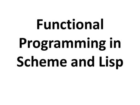 Functional Programming in Scheme and Lisp. Overview In a functional programming language, functions are first class objects. You can create them, put.