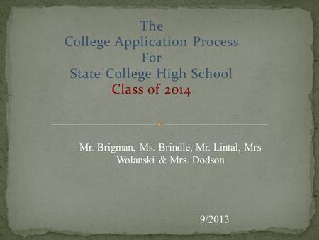The College Application Process For State College High School Class of 2014 9/2013 Mr. Brigman, Ms. Brindle, Mr. Lintal, Mrs Wolanski & Mrs. Dodson.