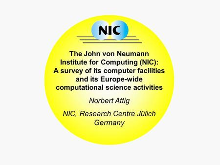 The John von Neumann Institute for Computing (NIC): A survey of its computer facilities and its Europe-wide computational science activities Norbert Attig.