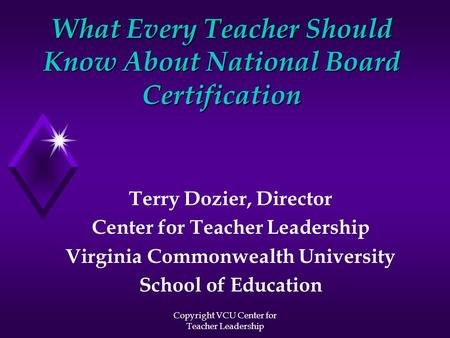 Copyright VCU Center for Teacher Leadership What Every Teacher Should Know About National Board Certification Terry Dozier, Director Center for Teacher.