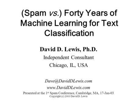 Copyright (c) 2003 David D. Lewis (Spam vs.) Forty Years of Machine Learning for Text Classification David D. Lewis, Ph.D. Independent Consultant Chicago,