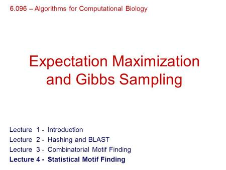 Expectation Maximization and Gibbs Sampling 6.096 – Algorithms for Computational Biology Lecture 1- Introduction Lecture 2- Hashing and BLAST Lecture 3-
