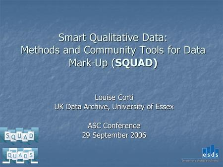 Smart Qualitative Data: Methods and Community Tools for Data Mark-Up (SQUAD) Louise Corti UK Data Archive, University of Essex ASC Conference 29 September.