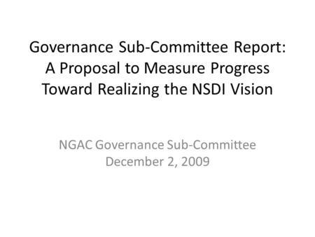 Governance Sub-Committee Report: A Proposal to Measure Progress Toward Realizing the NSDI Vision NGAC Governance Sub-Committee December 2, 2009.