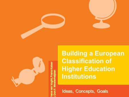 Building a European Classification of Higher Education Institutions Ideas, Concepts, Goals Frans van Vught, Frans Kaiser & Don F. Westerheijden.