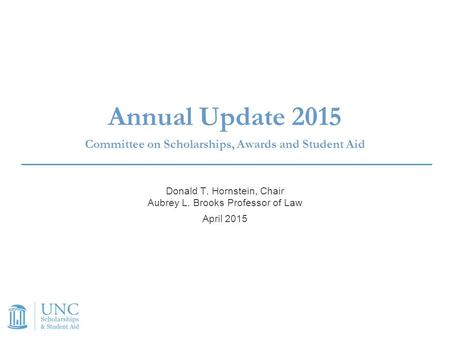 Annual Update 2015 Committee on Scholarships, Awards and Student Aid Donald T. Hornstein, Chair Aubrey L. Brooks Professor of Law April 2015.