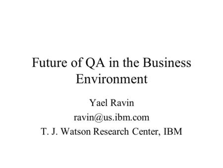 Future of QA in the Business Environment Yael Ravin T. J. Watson Research Center, IBM.