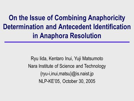 On the Issue of Combining Anaphoricity Determination and Antecedent Identification in Anaphora Resolution Ryu Iida, Kentaro Inui, Yuji Matsumoto Nara Institute.