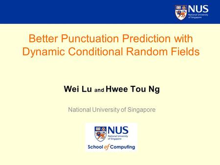 Better Punctuation Prediction with Dynamic Conditional Random Fields Wei Lu and Hwee Tou Ng National University of Singapore.
