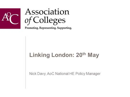 Linking London: 20 th May Nick Davy, AoC National HE Policy Manager.