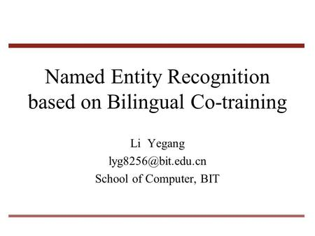 Named Entity Recognition based on Bilingual Co-training Li Yegang School of Computer, BIT.