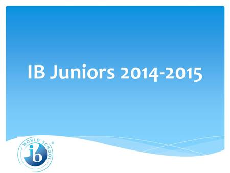 IB Juniors 2014-2015. IB Diploma Program Requirements  English HL  History HL  Mathematics HL or SL  Science HL or SL  Elective HL or SL  World.