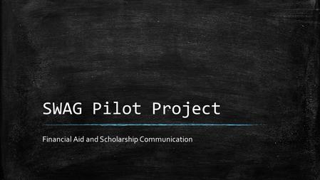 SWAG Pilot Project Financial Aid and Scholarship Communication.