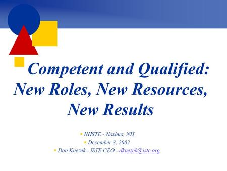  Competent and Qualified: New Roles, New Resources, New Results  NHSTE - Nashua, NH  December 3, 2002  Don Knezek - ISTE CEO -
