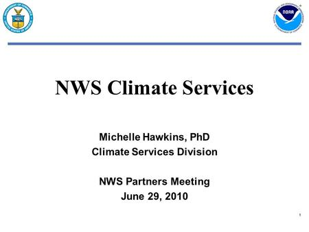 11 NWS Climate Services Michelle Hawkins, PhD Climate Services Division NWS Partners Meeting June 29, 2010.