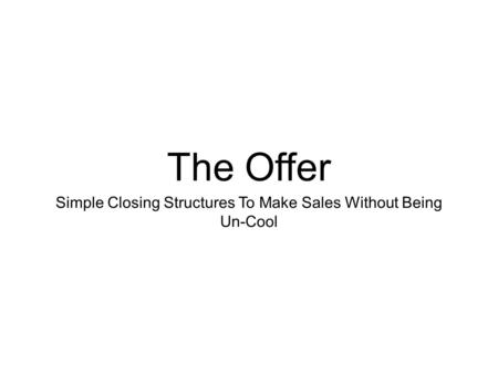 The Offer Simple Closing Structures To Make Sales Without Being Un-Cool.