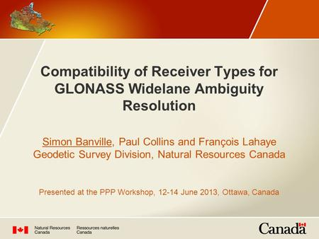 Compatibility of Receiver Types for GLONASS Widelane Ambiguity Resolution Simon Banville, Paul Collins and François Lahaye Geodetic Survey Division, Natural.