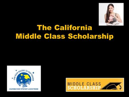 The California Middle Class Scholarship. Started in 2014-2015 for undergraduate students who are: Attending a CSU or UC campus From families with income.