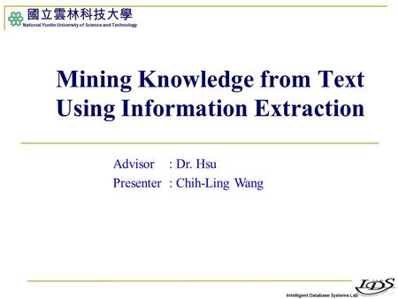 Intelligent Database Systems Lab 國立雲林科技大學 National Yunlin University of Science and Technology 1 Mining Knowledge from Text Using Information Extraction.