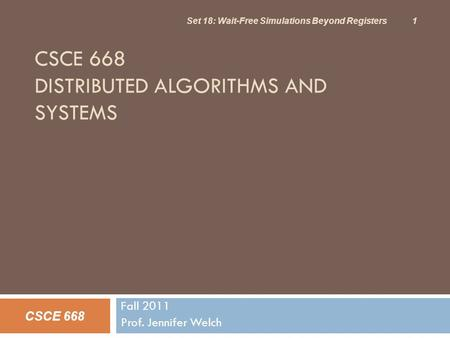 CSCE 668 DISTRIBUTED ALGORITHMS AND SYSTEMS Fall 2011 Prof. Jennifer Welch CSCE 668 Set 18: Wait-Free Simulations Beyond Registers 1.
