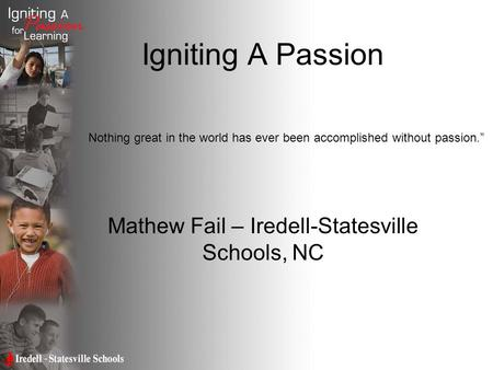 Igniting A Passion Mathew Fail – Iredell-Statesville Schools, NC Nothing great in the world has ever been accomplished without passion.""