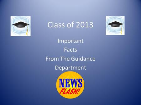 Class of 2013 Important Facts From The Guidance Department.