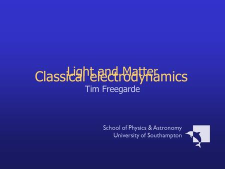 Light and Matter Tim Freegarde School of Physics & Astronomy University of Southampton Classical electrodynamics.
