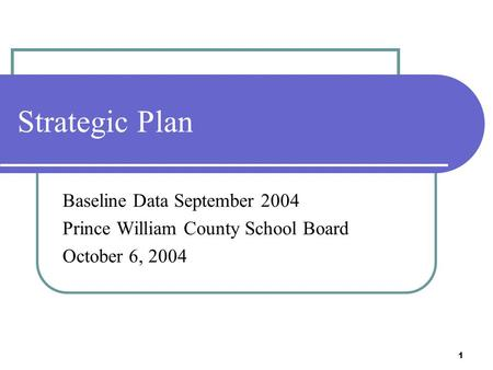 1 Strategic Plan Baseline Data September 2004 Prince William County School Board October 6, 2004.