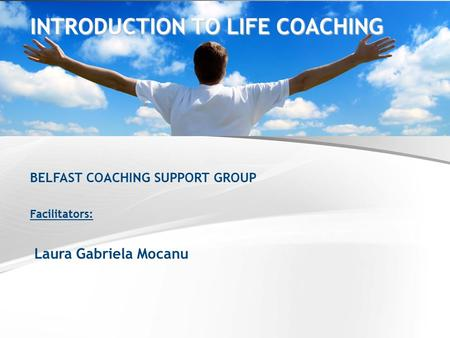 BELFAST COACHING SUPPORT GROUP Facilitators: Laura Gabriela Mocanu INTRODUCTION TO LIFE COACHING.