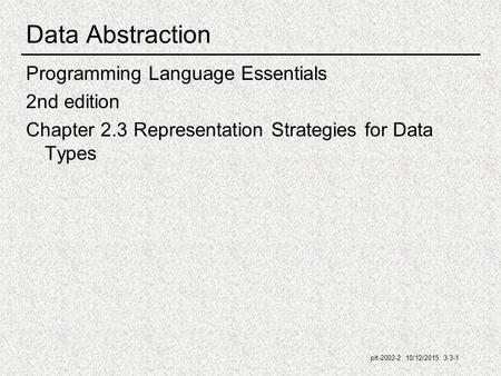 Plt-2002-2 10/12/2015 3.3-1 Data Abstraction Programming Language Essentials 2nd edition Chapter 2.3 Representation Strategies for Data Types.
