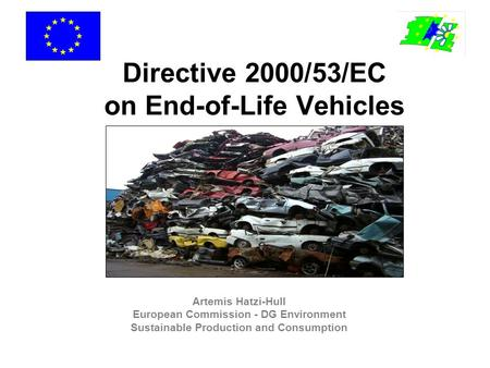 Artemis Hatzi-Hull European Commission - DG Environment Sustainable Production and Consumption Directive 2000/53/EC on End-of-Life Vehicles.
