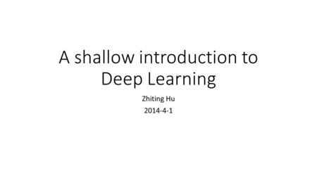 A shallow introduction to Deep Learning Zhiting Hu 2014-4-1.