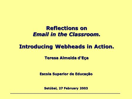 Reflections on Email in the Classroom. Introducing Webheads in Action. Teresa Almeida d'Eça Escola Superior de Educação Setúbal, 27 February 2003.