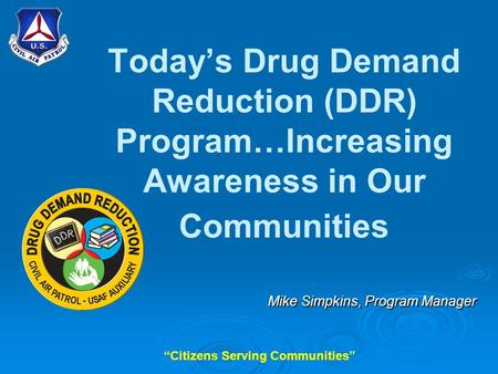 """Citizens Serving Communities"" Today's Drug Demand Reduction (DDR) Program…Increasing Awareness in Our Communities Mike Simpkins, Program Manager."