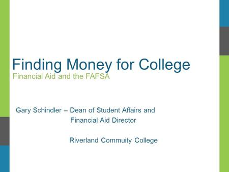 Finding Money for College Financial Aid and the FAFSA Gary Schindler – Dean of Student Affairs and Financial Aid Director Riverland Commuity College.