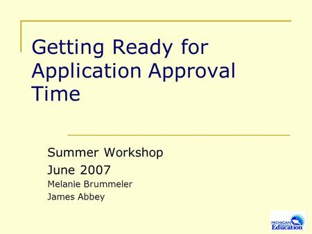 Getting Ready for Application Approval Time Summer Workshop June 2007 Melanie Brummeler James Abbey.